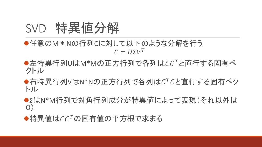 SVD 特異値分解 ⚫任意のM*Nの行列Cに対して以下のような分解を行う  = Σ ⚫左特異行...