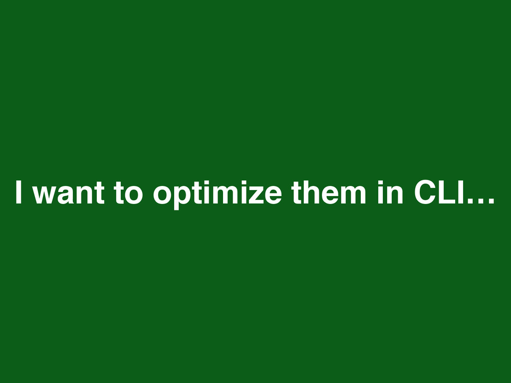 I want to optimize them in CLI…