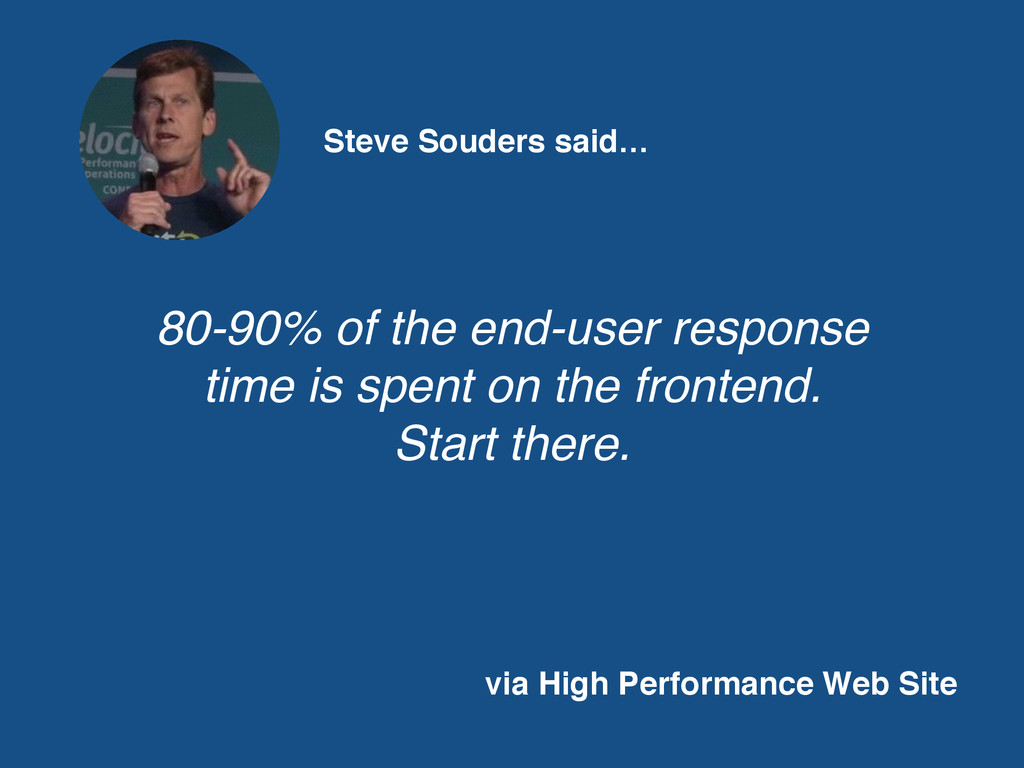 Steve Souders said… 80-90% of the end-user resp...
