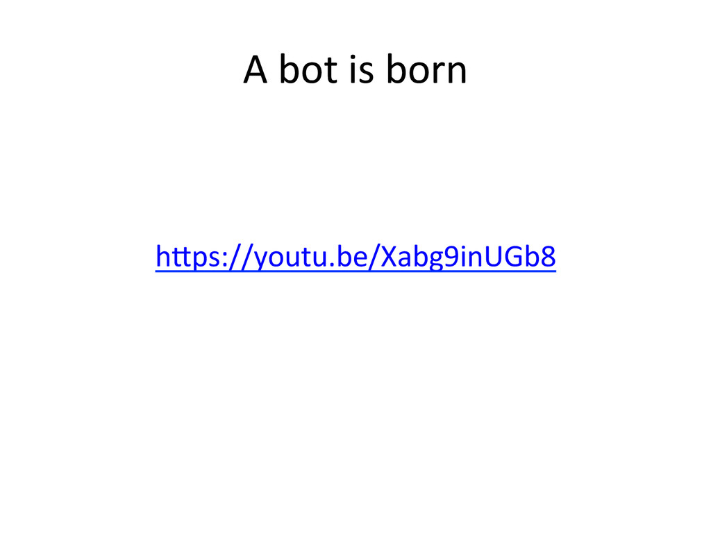 A)bot)is)born) h^ps://youtu.be/Xabg9inUGb8) )