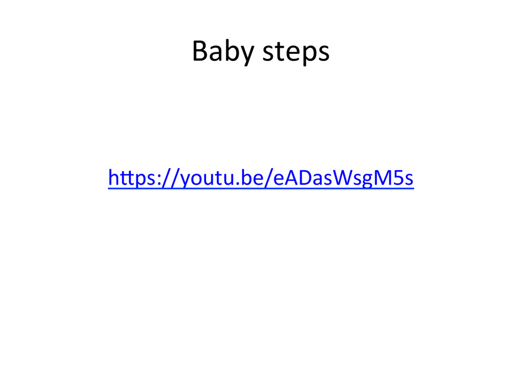 Baby)steps) h^ps://youtu.be/eADasWsgM5s) )