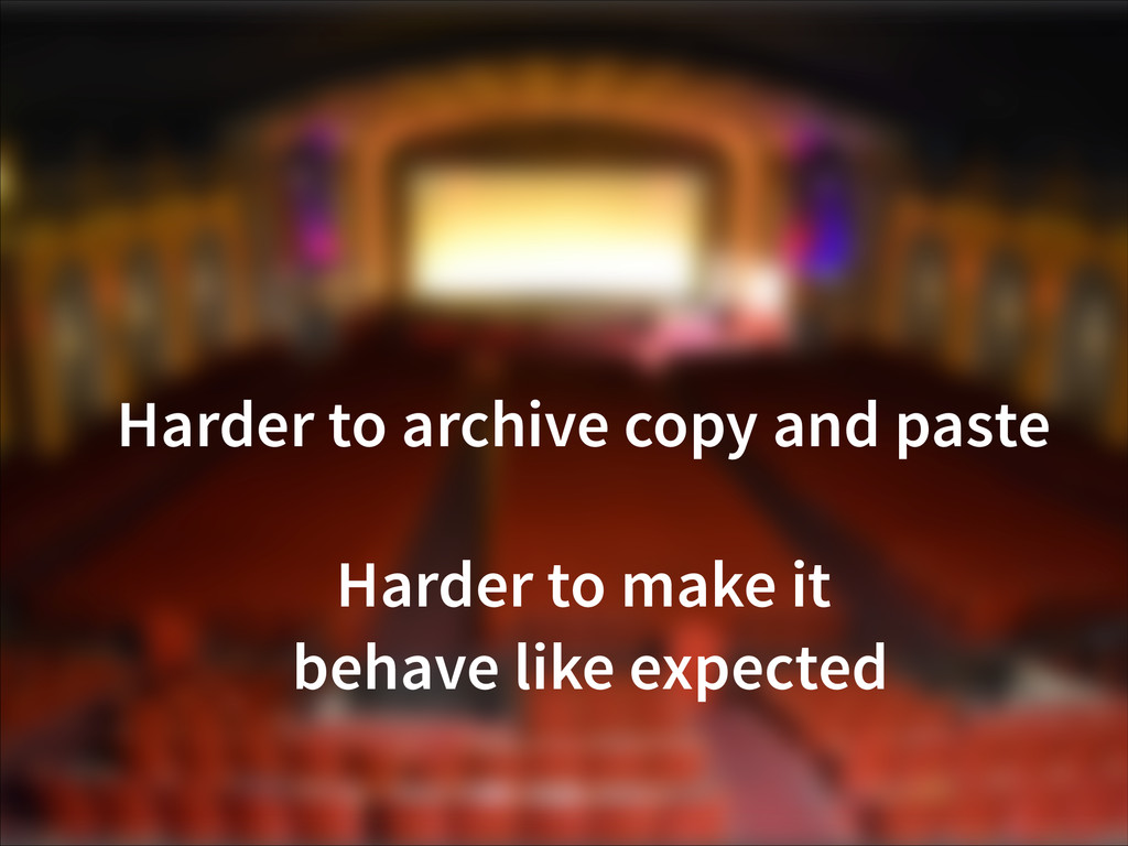 Harder to archive copy and paste Harder to make...