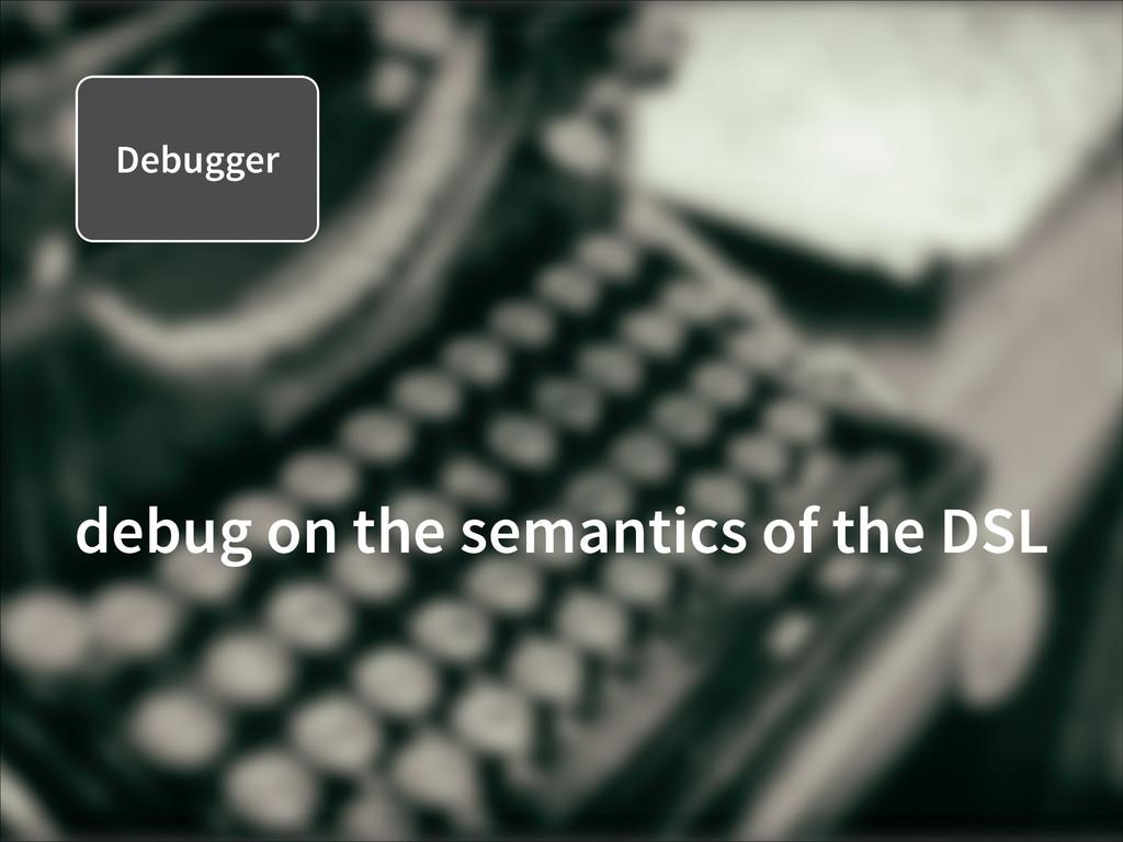 Debugger debug on the semantics of the DSL