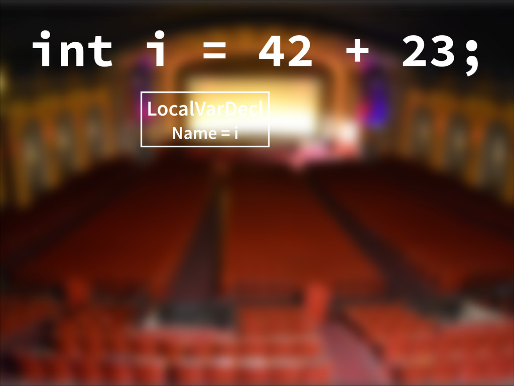LocalVarDecl Name = i int i = 42 + 23;
