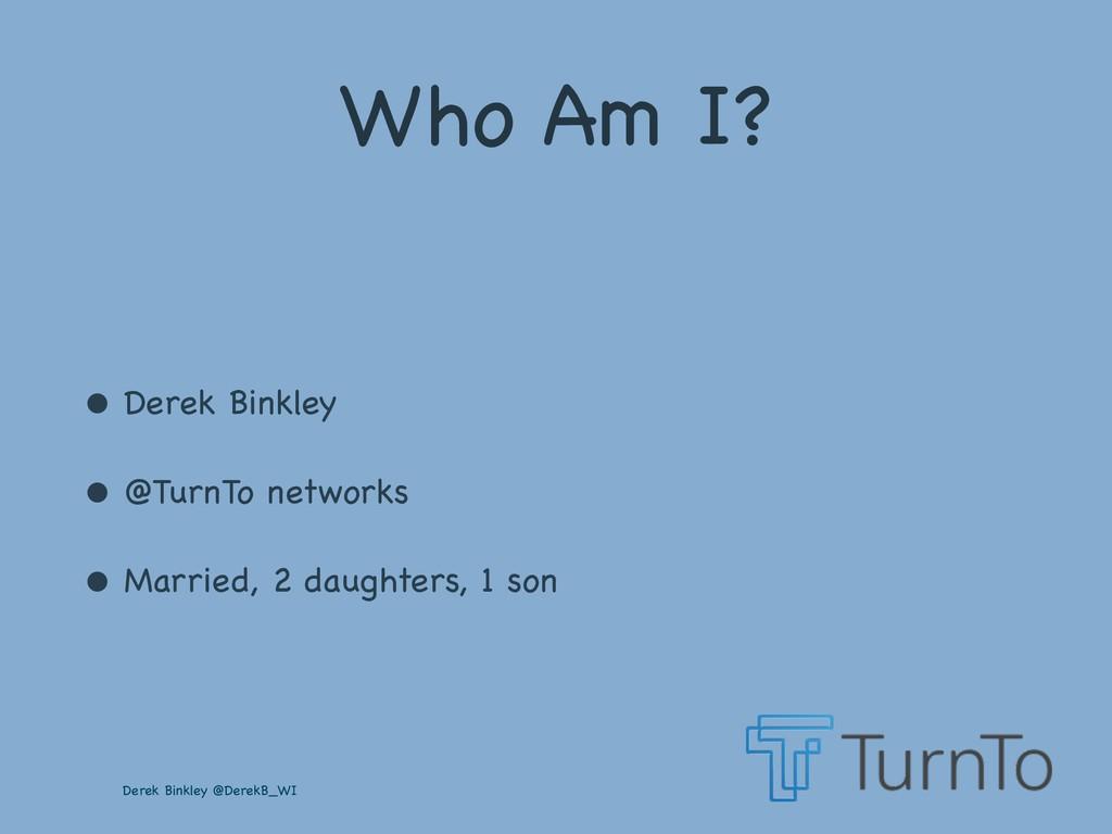 Derek Binkley @DerekB_WI Who Am I? • Derek Bink...