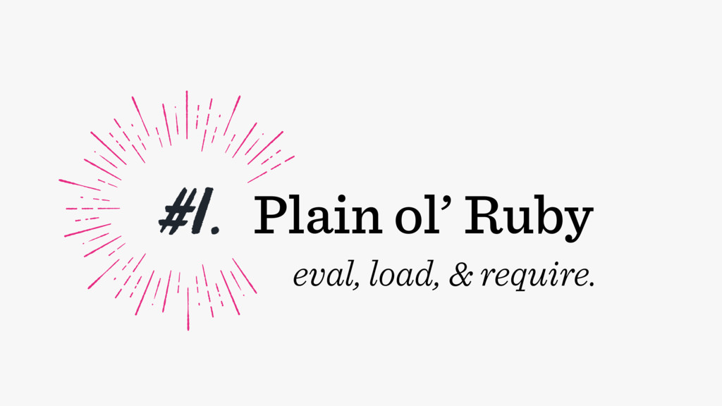 #1. Plain ol' Ruby eval, load, & require.