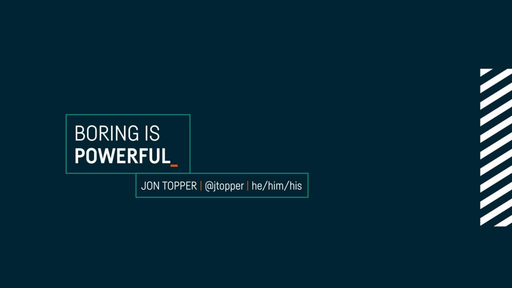 BORING IS POWERFUL_ JON TOPPER | @jtopper | he/...