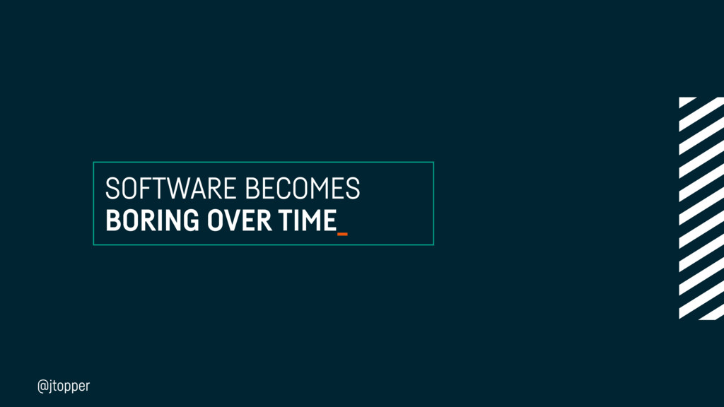 SOFTWARE BECOMES BORING OVER TIME_ @jtopper