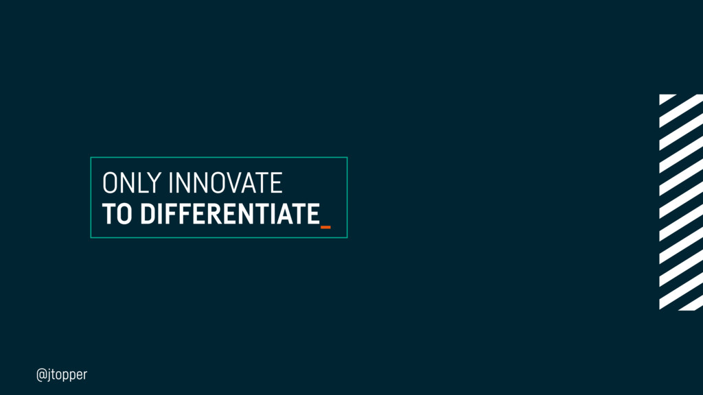 ONLY INNOVATE TO DIFFERENTIATE_ @jtopper