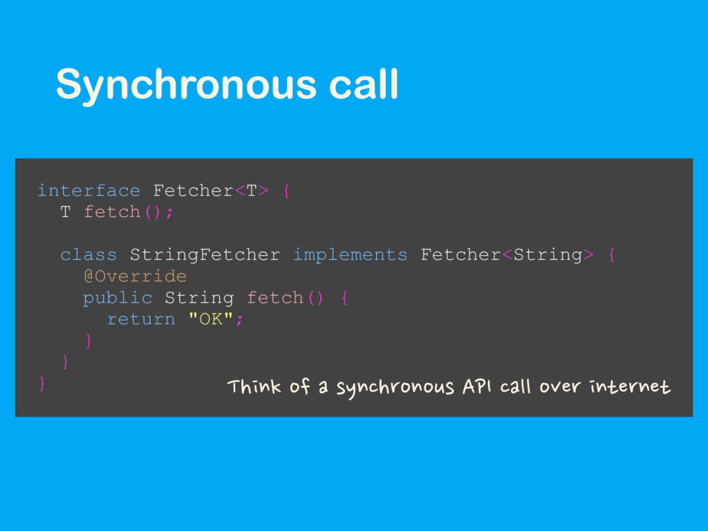 Synchronous call interface Fetcher<T> { T fetch...
