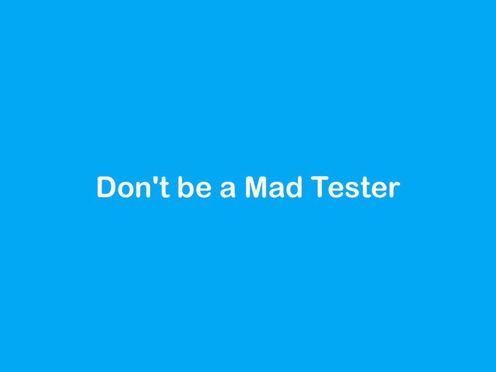 Don't be a Mad Tester