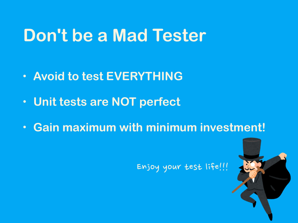 Don't be a Mad Tester • Avoid to test EVERYTHIN...