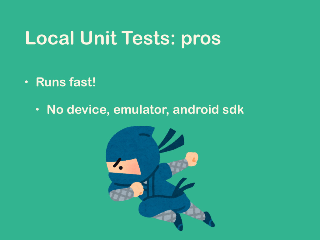 Local Unit Tests: pros • Runs fast! • No device...