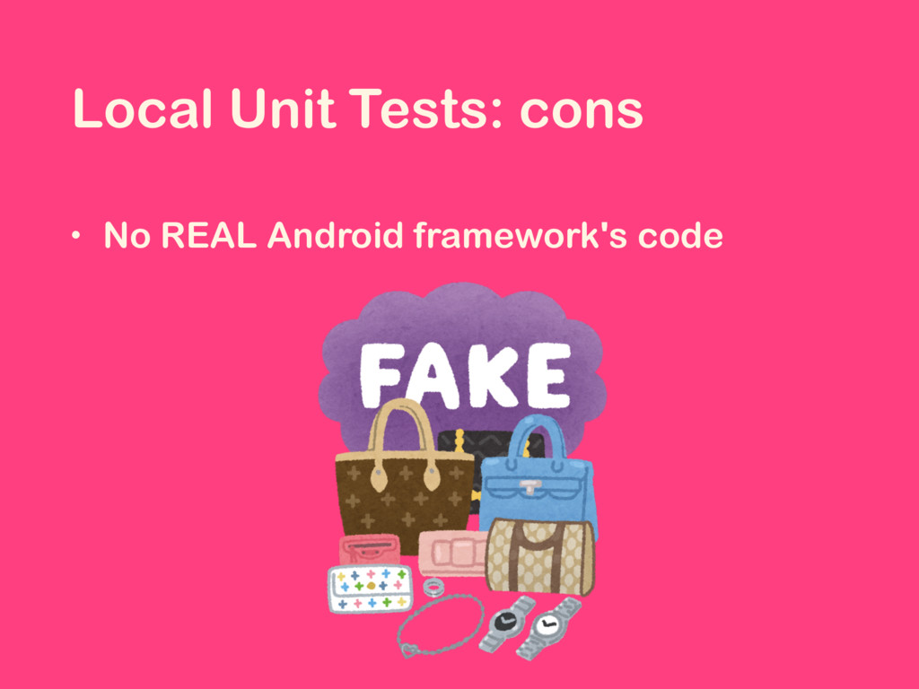 Local Unit Tests: cons • No REAL Android framew...