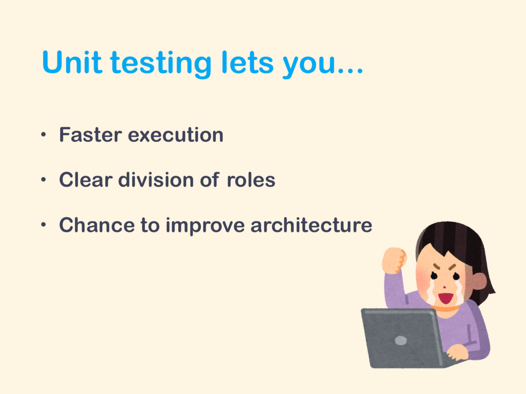 Unit testing lets you... • Faster execution • C...