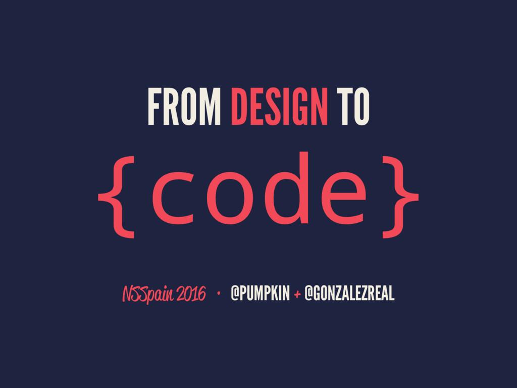 FROM DESIGN TO {code} NSSpain 2016·@PUMPKIN +...