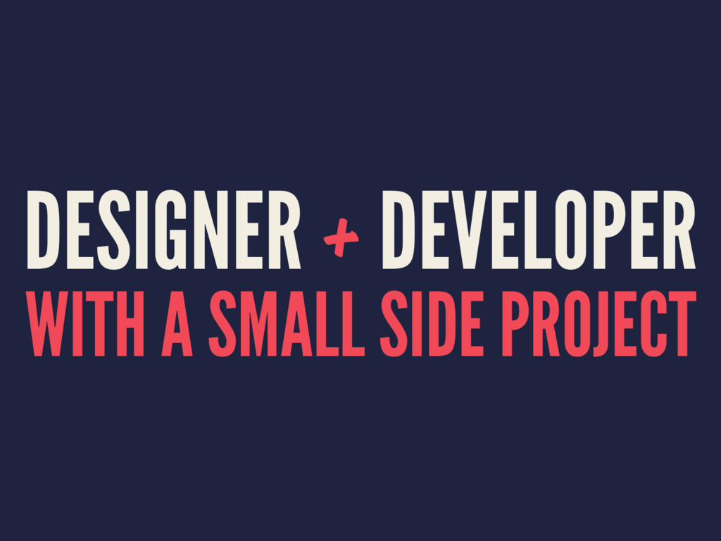 DESIGNER + DEVELOPER WITH A SMALL SIDE PROJECT