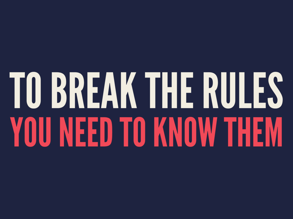 TO BREAK THE RULES YOU NEED TO KNOW THEM