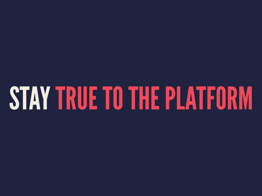 STAY TRUE TO THE PLATFORM