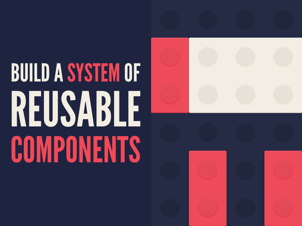 BUILD A SYSTEM OF REUSABLE COMPONENTS