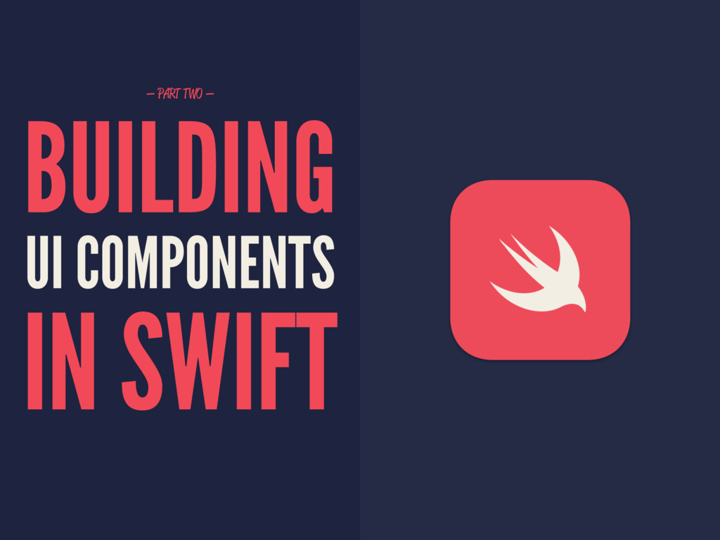 — PART TWO — BUILDING UI COMPONENTS IN SWIFT