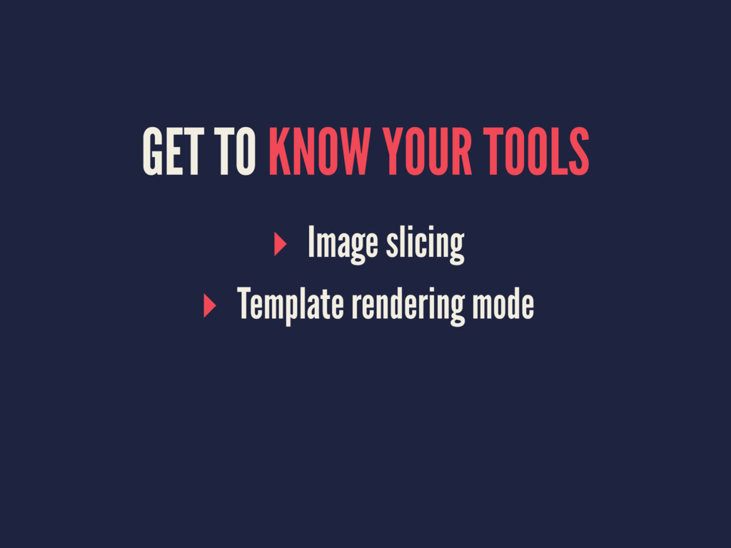 GET TO KNOW YOUR TOOLS ▸ Image slicing ▸ Templa...