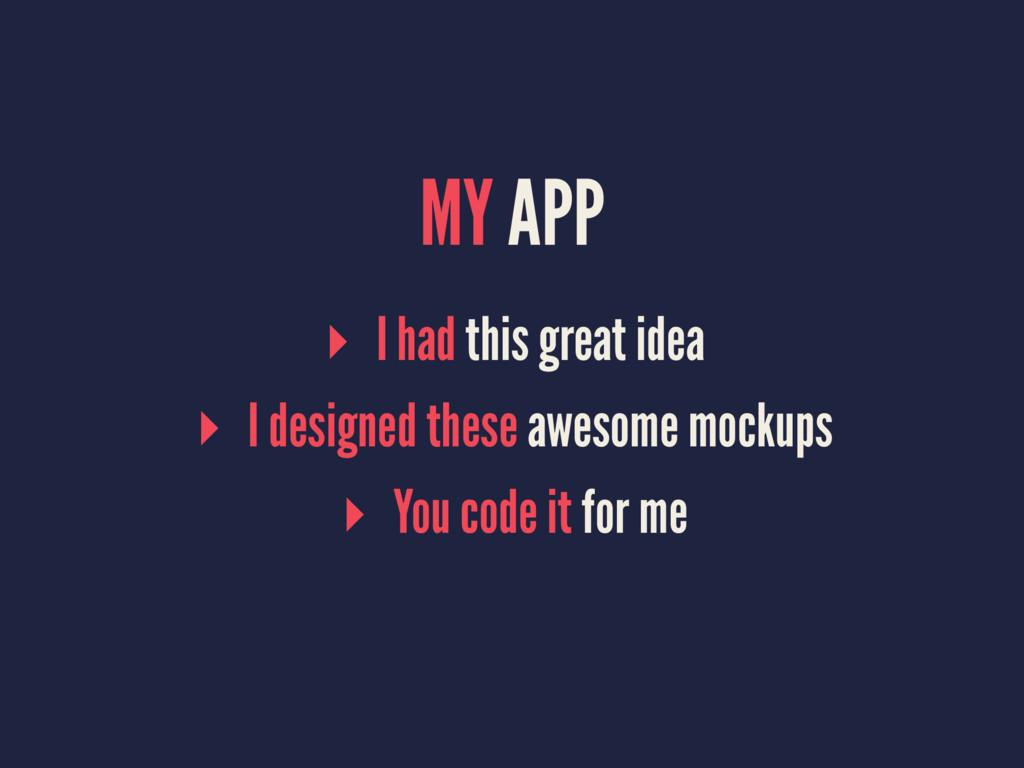 MY APP ▸ I had this great idea ▸ I designed the...