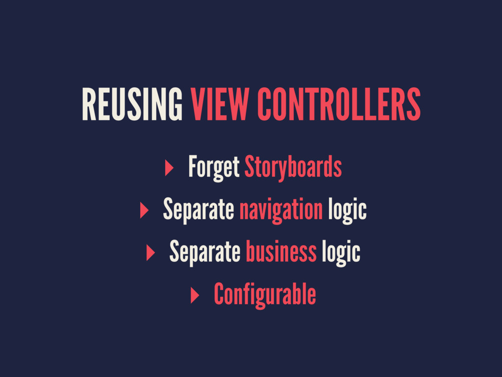 REUSING VIEW CONTROLLERS ▸ Forget Storyboards ▸...