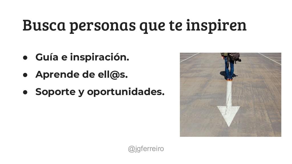 @jgferreiro Busca personas que te inspiren ● Gu...