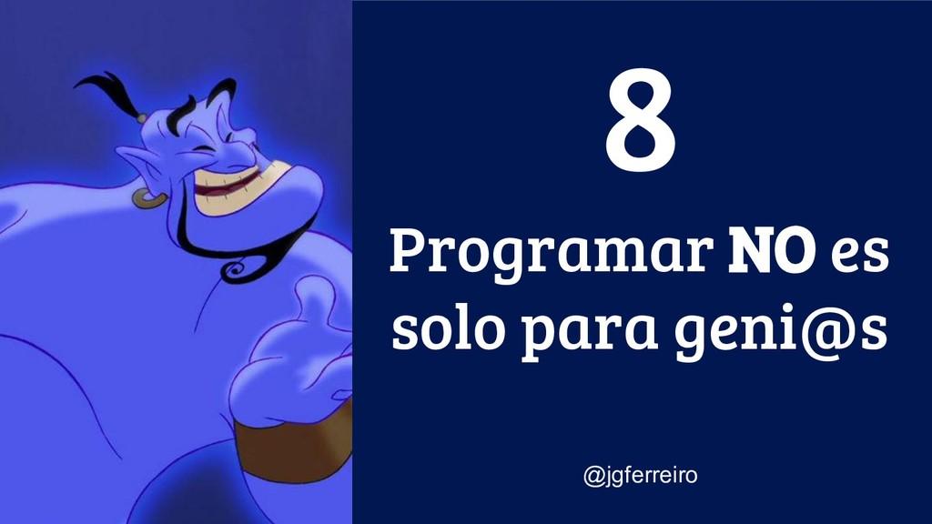 Programar NO es solo para geni@s @jgferreiro 8
