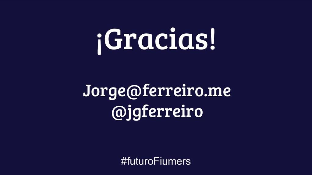#futuroFiumers Jorge@ferreiro.me @jgferreiro ¡G...