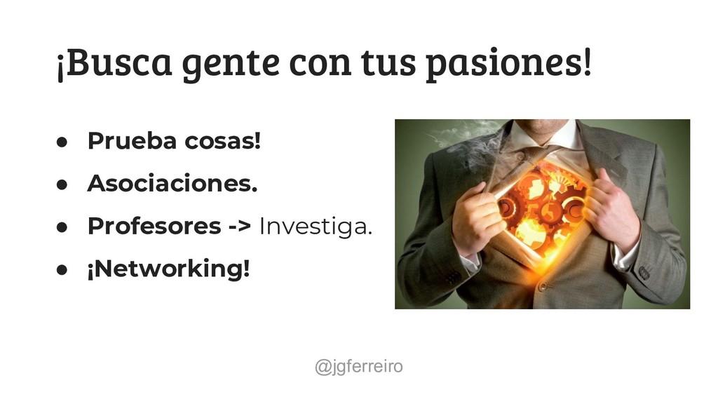 @jgferreiro ¡Busca gente con tus pasiones! ● Pr...