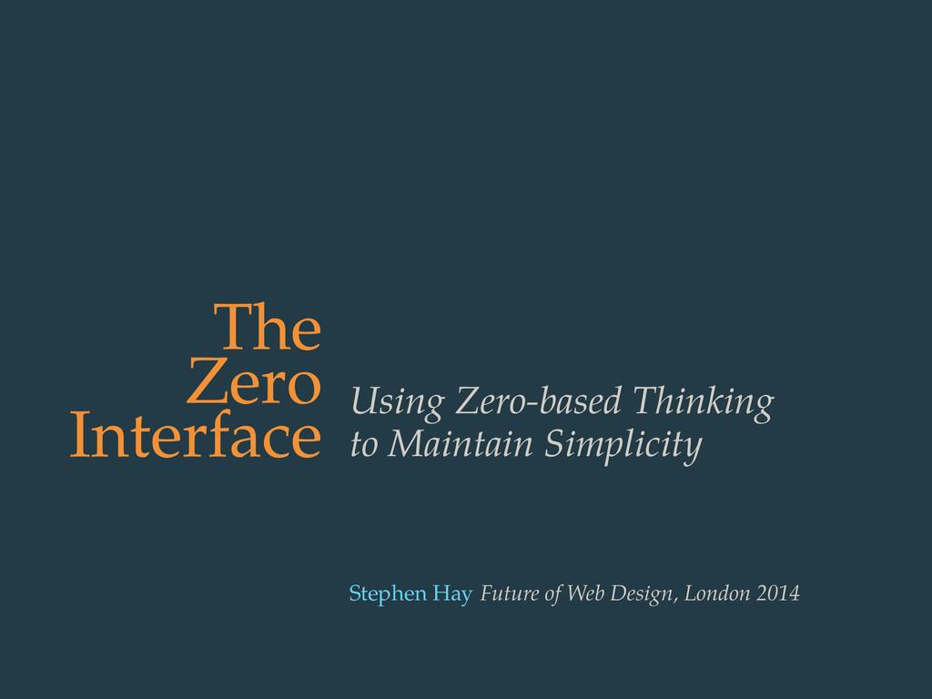 The Zero Interface Using Zero-based Thinking to...