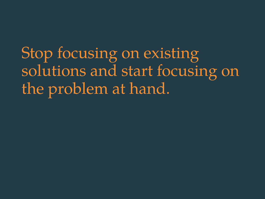 Stop focusing on existing solutions and start f...
