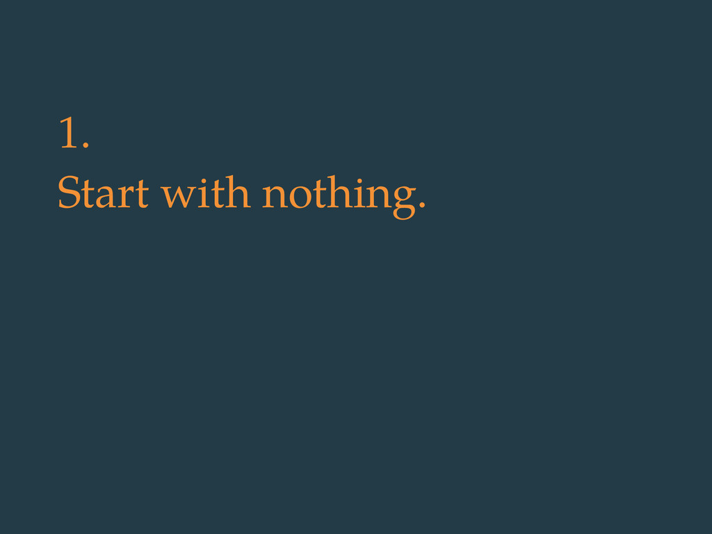 1. Start with nothing.