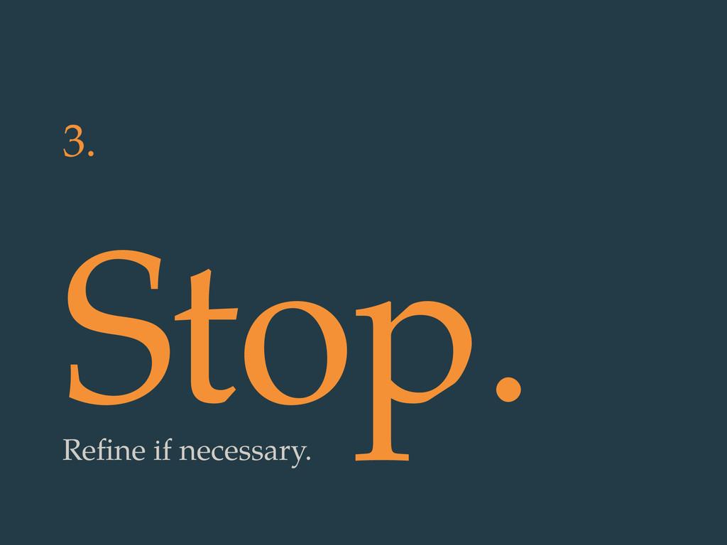 3. Stop. Refine if necessary.