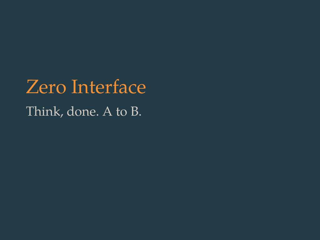 Zero Interface Think, done. A to B.