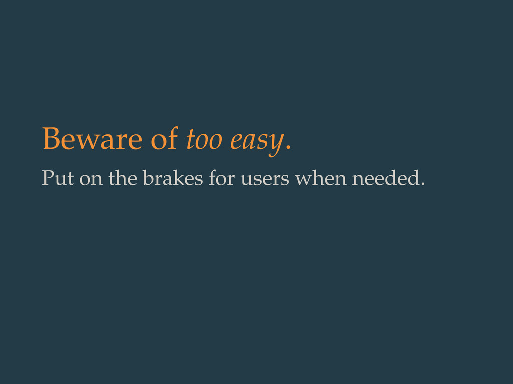 Beware of too easy. Put on the brakes for users...