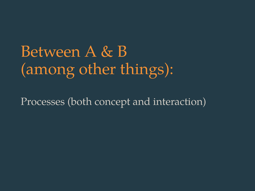 Between A & B (among other things): Processes (...