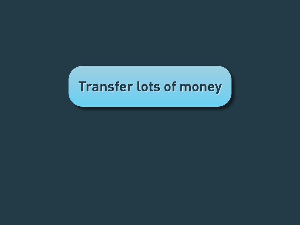 Transfer lots of money