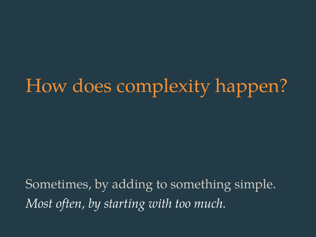 How does complexity happen? Sometimes, by addin...
