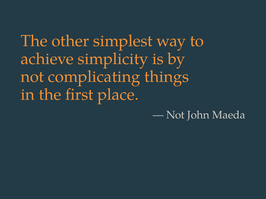 The other simplest way to achieve simplicity is...