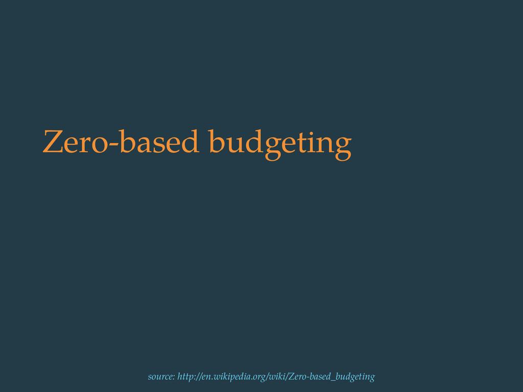 Zero-based budgeting source: http://en.wikipedi...