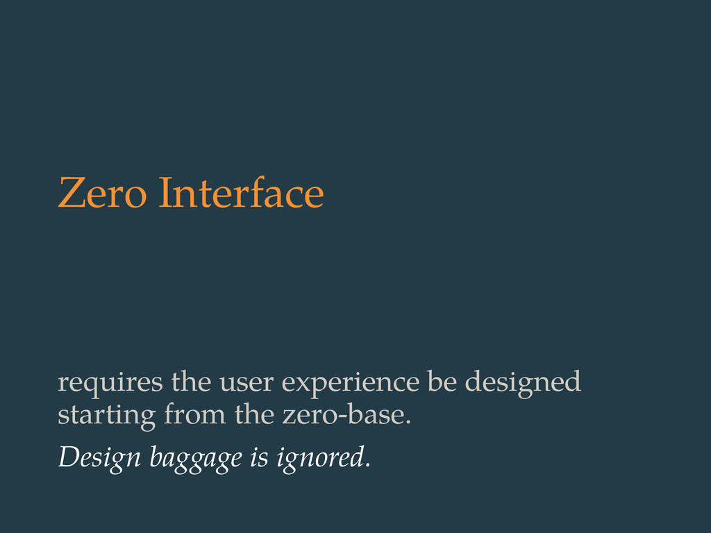 Zero Interface requires the user experience be ...