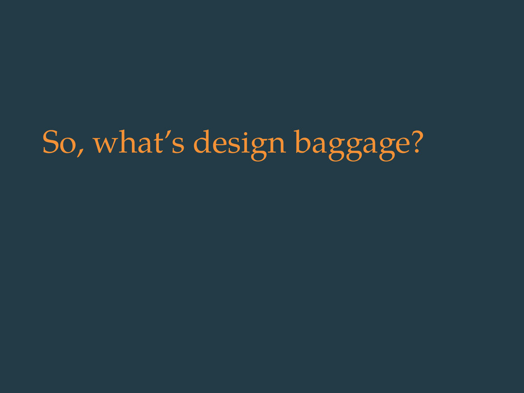 So, what's design baggage?