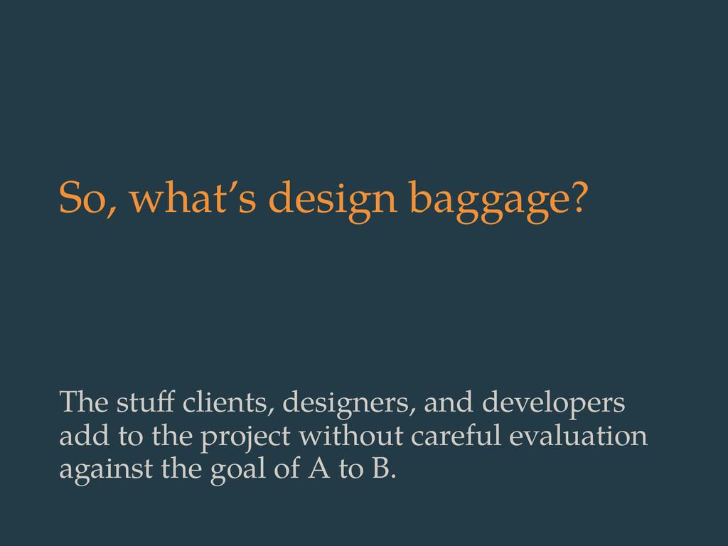 So, what's design baggage? The stuff clients, de...