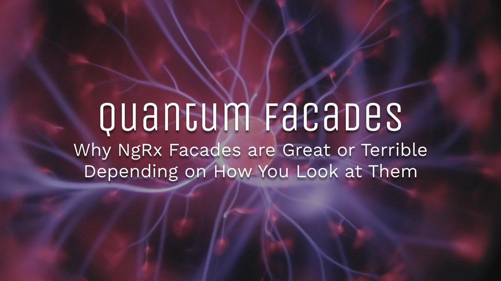 Quantum Facades Why NgRx Facades are Great or T...