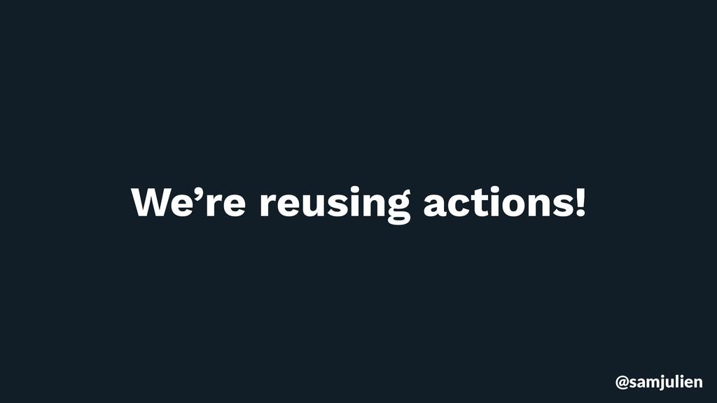 @samjulien We're reusing actions!