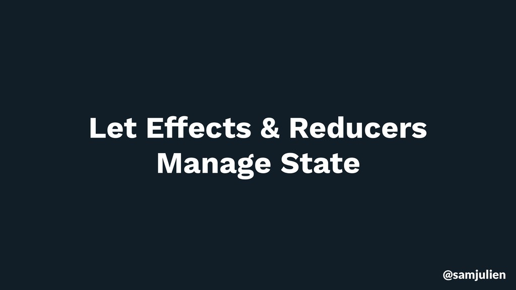 @samjulien Let Effects & Reducers Manage State