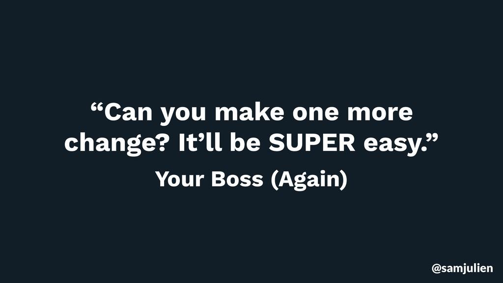 """@samjulien """"Can you make one more change? It'll..."""